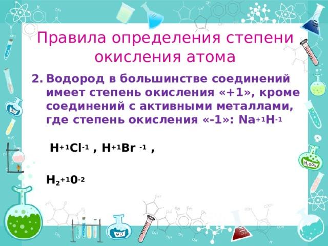 Правила определения степени окисления атома Водород в большинстве соединений имеет степень окисления «+1», кроме соединений с активными металлами, где степень окисления «-1»: Na +1 H -1   H +1 Cl -1 , H +1 Br -1 ,   H 2 +1 0 -2