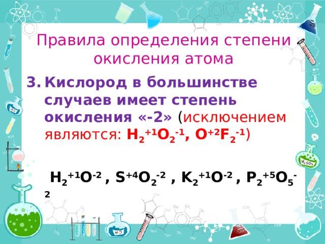 Правила определения степени окисления атома Кислород в большинстве случаев имеет степень окисления «-2» ( исключением являются: H 2 +1 O 2 -1 , O +2 F 2 -1 )   H 2 +1 O -2 , S +4 O 2 -2 , K 2 +1 O -2 , P 2 +5 O 5 -2