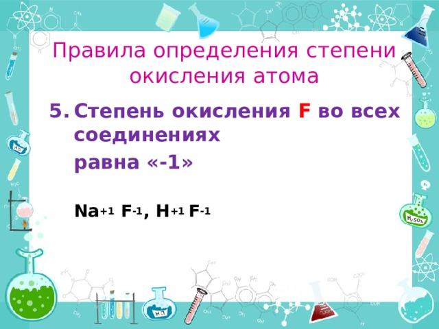 Правила определения степени окисления атома Степень окисления F во всех соединениях  равна «-1»   Na +1 F -1 ,H +1 F -1