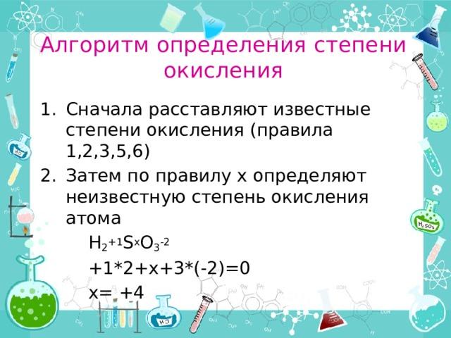 Алгоритм определения степени окисления Сначала расставляют известные степени окисления (правила 1,2,3,5,6) Затем по правилу х определяют неизвестную степень окисления атома   H 2 +1 S x O 3 -2   +1*2+x+3*(-2)=0   x= +4
