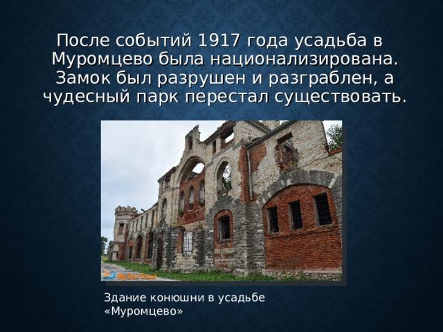 После событий 1917 года усадьба в Муромцево была национализирована. Замок был разрушен и разграблен, а чудесный парк перестал существовать. Здание конюшни в усадьбе «Муромцево»