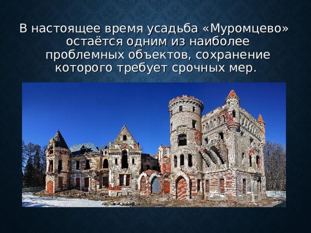 В настоящее время усадьба «Муромцево» остаётся одним из наиболее проблемных объектов, сохранение которого требует срочных мер.