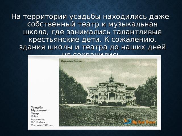 На территории усадьбы находились даже собственный театр и музыкальная школа, где занимались талантливые крестьянские дети. К сожалению, здания школы и театра до наших дней не сохранились.