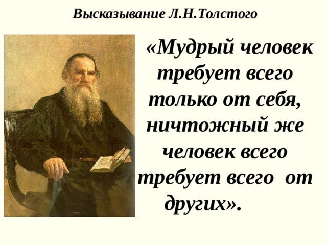 Высказывание Л.Н.Толстого  «Мудрый человек требует всего только от себя, ничтожный же человек всего требует всего от других».