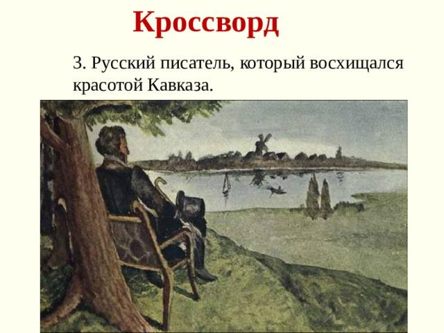 Кроссворд 3. Русский писатель, который восхищался красотой Кавказа.