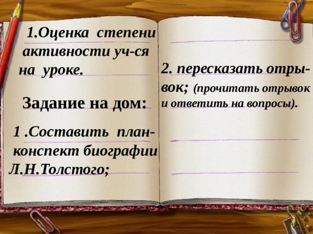 1.Оценка степени активности уч-ся на уроке. 2 . пересказать отры-вок; ( прочитать отрывок  и ответить на вопросы ) .  Задание на дом:  1 .Составить план- конспект биографии Л.Н.Толстого ;