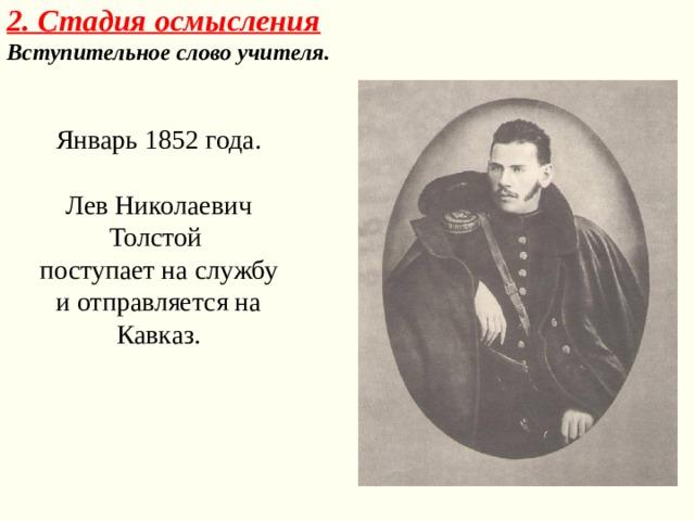 2. Стадия осмысления  Вступительное слово учителя. Январь 1852 года. Лев Николаевич Толстой поступает на службу и отправляется на Кавказ.