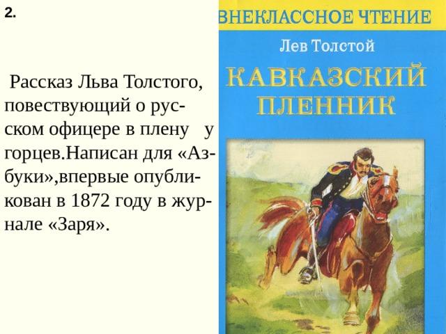 2.  Рассказ Льва Толстого, повествующий о рус-ском офицере в плену у горцев.Написан для «Аз-буки»,впервые опубли-кован в 1872 году в жур-нале «Заря».
