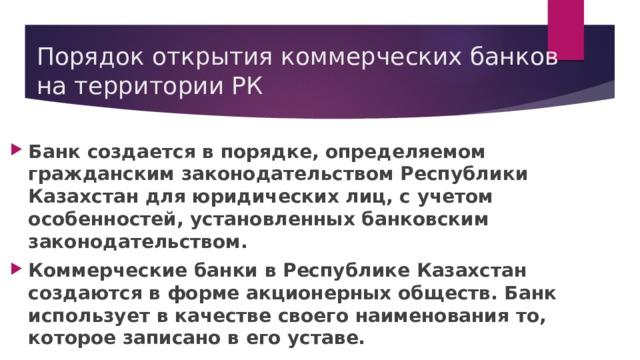 Порядок открытия коммерческих банков на территории РК Банк создается в порядке, определяемом гражданским законодательством Республики Казахстан для юридических лиц, с учетом особенностей, установленных банковским законодательством. Коммерческие банки в Республике Казахстан создаются в форме акционерных обществ. Банк использует в качестве своего наименования то, которое записано в его уставе.