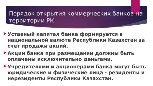 Порядок открытия коммерческих банков на территории РК Уставный капитал банка формируется в национальной валюте Республики Казахстан за счет продажи акций. Акции банка при размещении должны быть оплачены исключительно деньгами. Учредителями и акционерами банка могут быть юридические и физические лица - резиденты и нерезиденты Республики Казахстан.