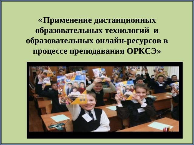 « Применение дистанционных образовательных технологий и образовательных онлайн-ресурсов в процессе преподавания ОРКСЭ»