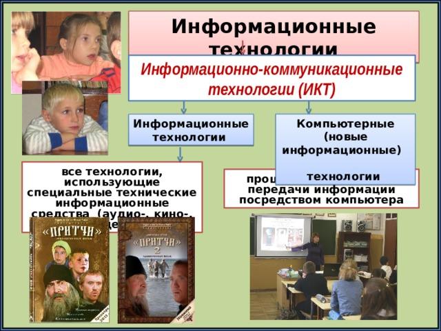 Информационные технологии Информационно-коммуникационные технологии (ИКТ) Компьютерные (новые информационные) технологии Информационные технологии все технологии, использующие специальные технические информационные средства (аудио-, кино-, видео-) процессы подготовки и передачи информации посредством компьютера