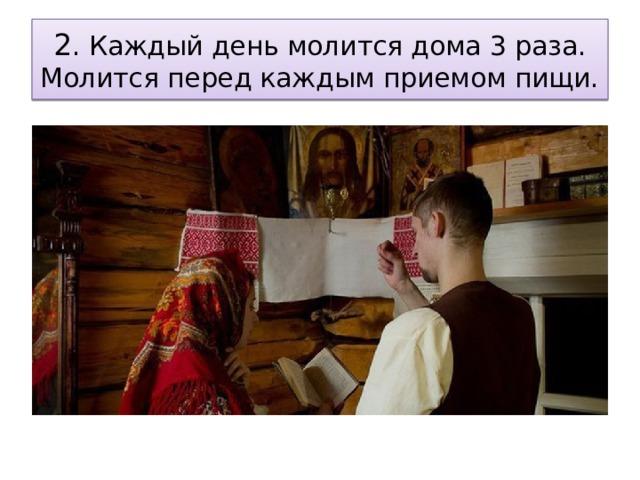 2 . Каждый день молится дома 3 раза. Молится перед каждым приемом пищи.