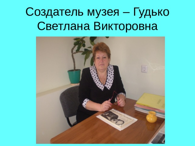 Создатель музея – Гудько Светлана Викторовна