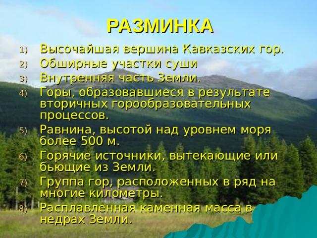РАЗМИНКА Высочайшая вершина Кавказских гор. Обширные участки суши Внутренняя часть Земли. Горы, образовавшиеся в результате вторичных горообразовательных процессов. Равнина, высотой над уровнем моря более 500 м. Горячие источники, вытекающие или бьющие из Земли. Группа гор, расположенных в ряд на многие километры. Расплавленная каменная масса в недрах Земли.