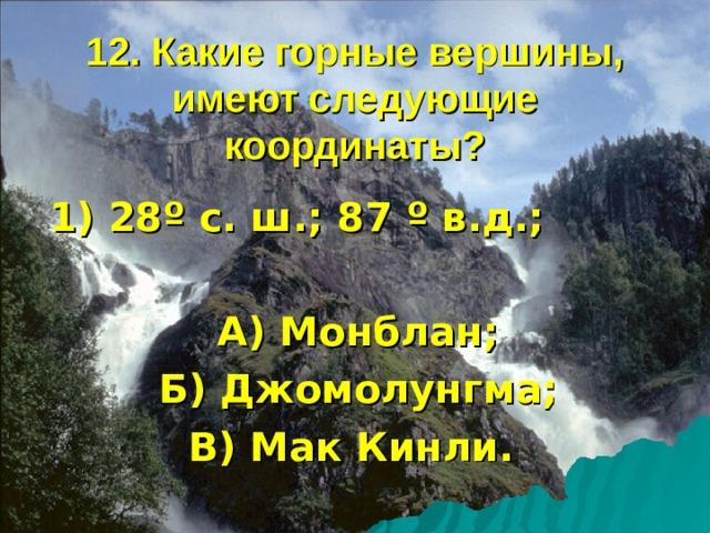 12. Какие горные вершины, имеют следующие координаты? 1) 28 º с. ш.; 87 º в.д.;  А) Монблан; Б) Джомолунгма; В) Мак Кинли.