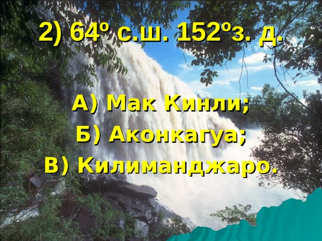 2) 64 º с.ш. 152 º з. д. А) Мак Кинли; Б) Аконкагуа; В) Килиманджаро.