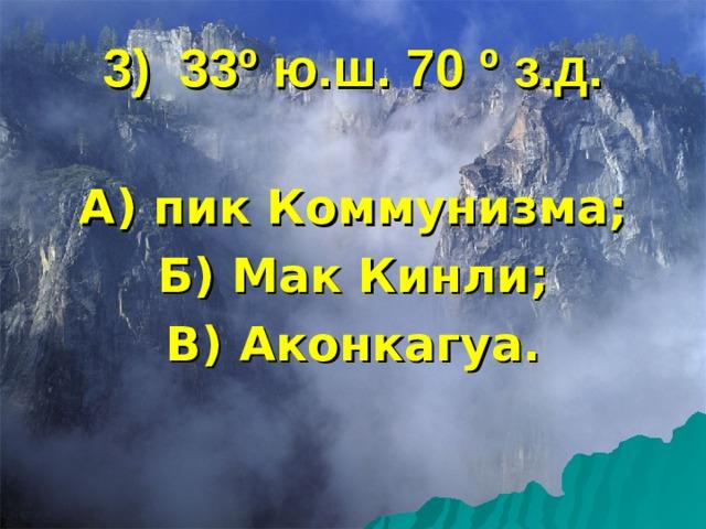 3) 33 º ю.ш. 70 º з.д. А) пик Коммунизма; Б) Мак Кинли; В) Аконкагуа.
