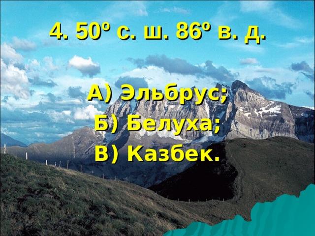 4. 50 º с. ш. 86 º в. д. А) Эльбрус; Б) Белуха; В) Казбек.