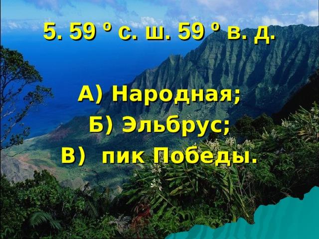 5. 59 º с. ш. 59 º в. д. А) Народная; Б) Эльбрус; В) пик Победы.