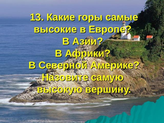 13. Какие горы самые высокие в Европе?  В Азии?  В Африки?  В Северной Америке? Назовите самую  высокую вершину.