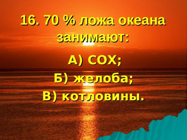 16. 70 % ложа океана занимают:  А) СОХ; Б) желоба; В) котловины.