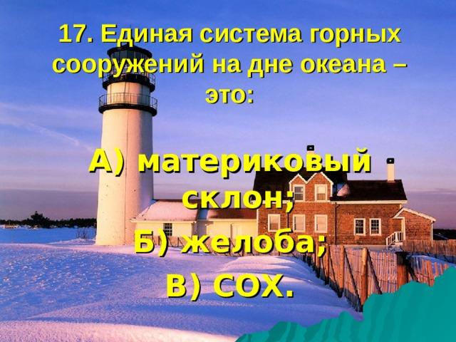 17. Единая система горных сооружений на дне океана – это: А) материковый склон; Б) желоба; В) СОХ.
