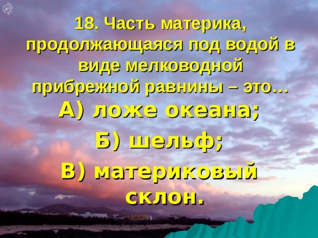 18. Часть материка, продолжающаяся под водой в виде мелководной прибрежной равнины – это… А) ложе океана; Б) шельф; В) материковый склон.