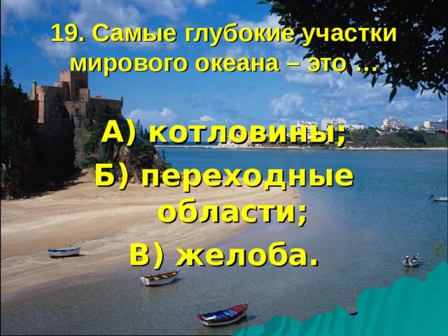 19. Самые глубокие участки мирового океана – это … А) котловины; Б) переходные области; В) желоба.