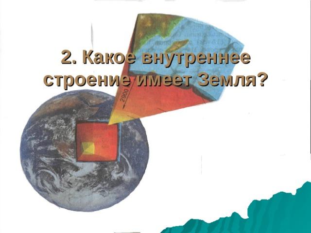 2. Какое внутреннее строение имеет Земля?