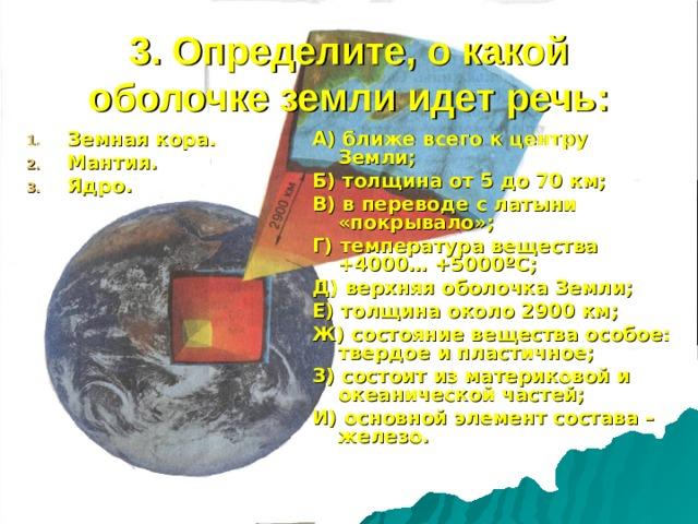 3. Определите, о какой оболочке земли идет речь: Земная кора. Мантия. Ядро. А) ближе всего к центру Земли; Б) толщина от 5 до 70 км; В) в переводе с латыни «покрывало»; Г) температура вещества +4000… +5000 º С; Д) верхняя оболочка Земли; Е) толщина около 2900 км; Ж) состояние вещества особое: твердое и пластичное; З) состоит из материковой и океанической частей; И) основной элемент состава – железо.