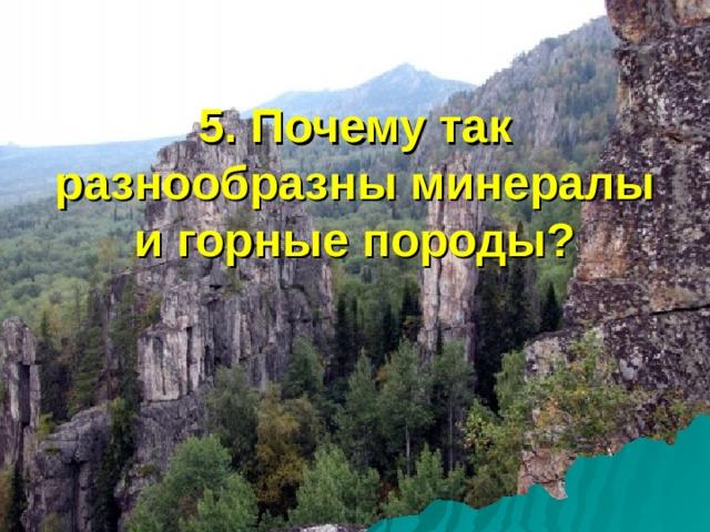 5. Почему так разнообразны минералы и горные породы?