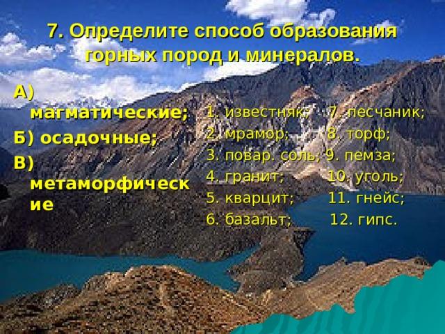7. Определите способ образования горных пород и минералов. А) магматические; Б) осадочные; В) метаморфические  1. известняк; 7. песчаник; 2. мрамор; 8. торф; 3. повар. соль; 9. пемза; 4. гранит; 10. уголь; 5. кварцит; 11. гнейс; 6. базальт; 12. гипс.