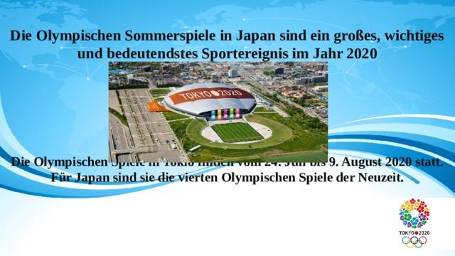 Die Olympischen Sommerspiele in Japan sind ein großes, wichtiges und bedeutendstes Sportereignis im Jahr 2020      Die Olympischen Spiele in Tokio finden vom 24. Juli bis 9. August 2020 statt. Für Japan sind sie die vierten Olympischen Spiele der Neuzeit.
