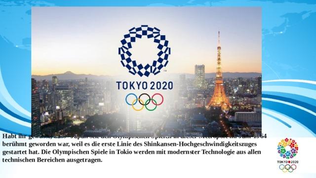 Habt ihr gewusst, dass Japan seit den Olympischen Spielen in dieser Metropole im Jahr 1964 berühmt geworden war, weil es die erste Linie des Shinkansen-Hochgeschwindigkeitszuges gestartet hat. Die Olympischen Spiele in Tokio werden mit modernster Technologie aus allen technischen Bereichen ausgetragen.