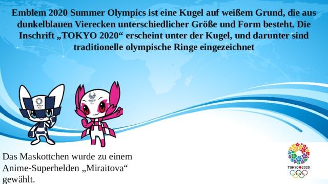 """Emblem 2020 Summer Olympics ist eine Kugel auf weißem Grund, die aus dunkelblauen Vierecken unterschiedlicher Größe und Form besteht. Die Inschrift """"TOKYO 2020"""" erscheint unter der Kugel, und darunter sind traditionelle olympische Ringe eingezeichnet  Das Maskottchen wurde zu einem Anime-Superhelden """"Miraitova"""" gewählt."""