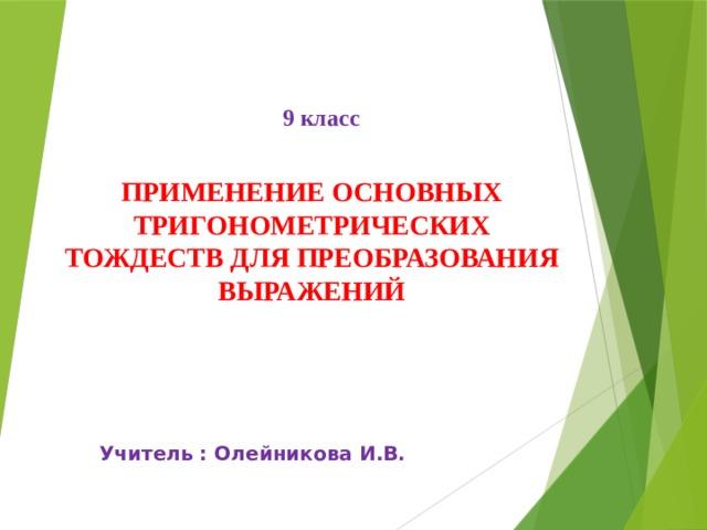 9 класс ПРИМЕНЕНИЕ ОСНОВНЫХ ТРИГОНОМЕТРИЧЕСКИХ ТОЖДЕСТВ ДЛЯ ПРЕОБРАЗОВАНИЯ ВЫРАЖЕНИЙ Учитель : Олейникова И.В.