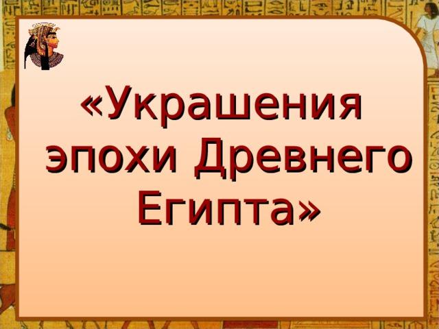«Украшения эпохи Древнего Египта»