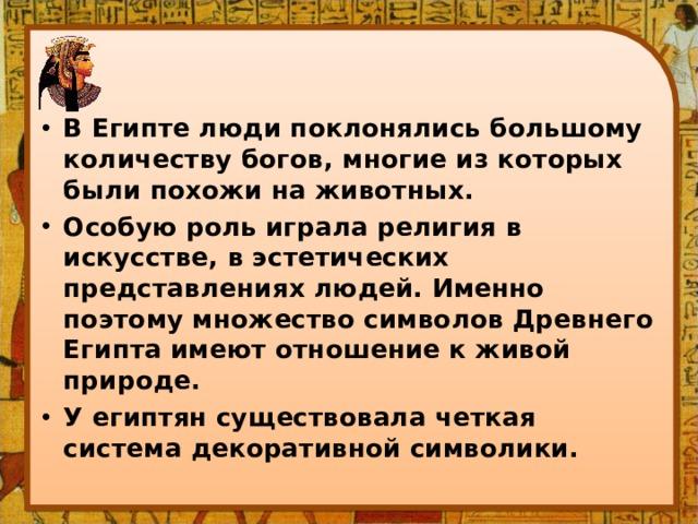 В Египте люди поклонялись большому количеству богов, многие из которых были похожи на животных. Особую роль играла религия в искусстве, в эстетических представлениях людей. Именно поэтому множество символов Древнего Египта имеют отношение к живой природе. У египтян существовала четкая система декоративной символики.