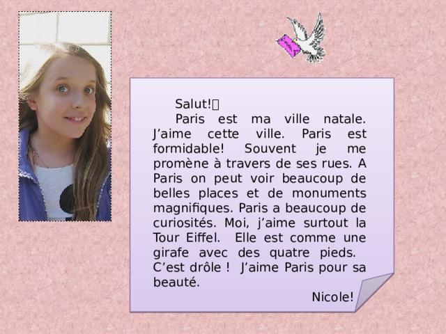 Salut!  Paris est ma ville natale. J'aime cette ville. Paris est formidable! Souvent je me promène à travers de ses rues. A Paris on peut voir beaucoup de belles places et de monuments magnifiques. Paris a beaucoup de curiosit é s. Moi, j'aime surtout la Tour Eiffel. Elle est comme une girafe avec des quatre pieds. C'est dr ô le! J'aime Paris pour sa beaut é. Nicole!