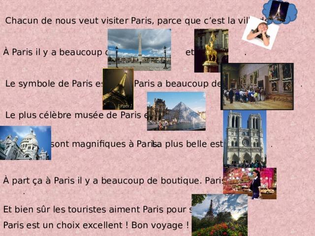 Chacun de nous veut visiter Paris, parce que c'est la ville de .  À Paris il y a beaucoup de et de . Le symbole de Paris est . Paris a beaucoup de .  Le plus célèbre musée de Paris est . sont magnifiques à Paris. La plus belle est . À part ҫa à Paris il y a beaucoup de boutique. Paris est . Et bien sûr les touristes aiment Paris pour ses . Paris est un choix excellent! Bon voyage!