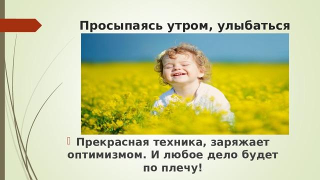 Просыпаясь утром, улыбаться Прекрасная техника, заряжает оптимизмом. И любое дело будет по плечу!