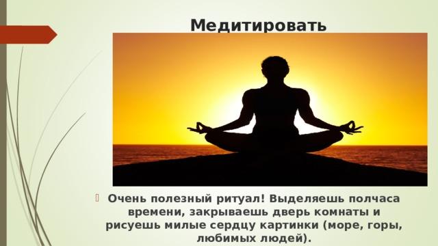 Медитировать Очень полезный ритуал! Выделяешь полчаса времени, закрываешь дверь комнаты и рисуешь милые сердцу картинки (море, горы, любимых людей).