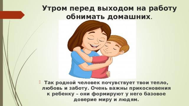Утром перед выходом на работу обнимать домашних . Так родной человек почувствует твои тепло, любовь и заботу. Очень важны прикосновения к ребенку – они формируют у него базовое доверие миру и людям.