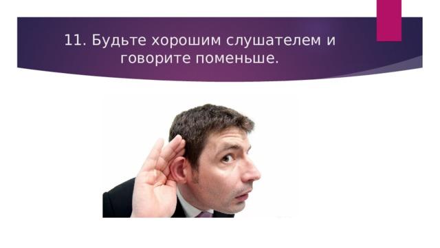 11. Будьте хорошим слушателем и говорите поменьше.