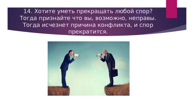 14. Хотите уметь прекращать любой спор? Тогда признайте что вы, возможно, неправы. Тогда исчезнет причина конфликта, и спор прекратится.
