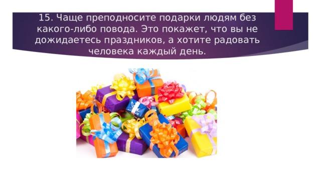 15. Чаще преподносите подарки людям без какого-либо повода. Это покажет, что вы не дожидаетесь праздников, а хотите радовать человека каждый день.