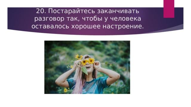 20. Постарайтесь заканчивать разговор так, чтобы у человека оставалось хорошее настроение.