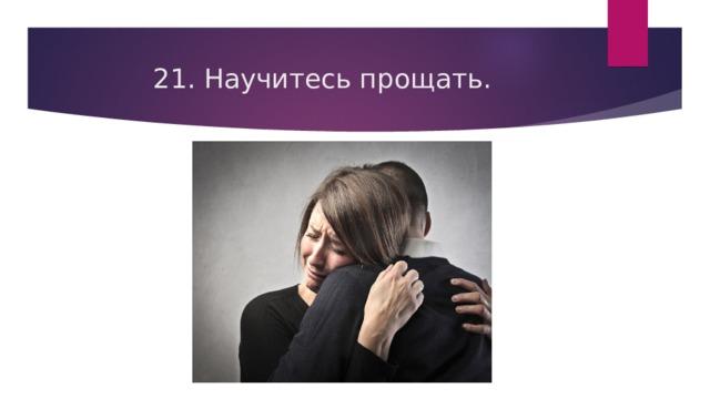 21. Научитесь прощать.