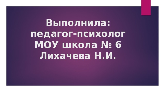 Выполнила:  педагог-психолог  МОУ школа № 6  Лихачева Н.И.